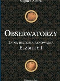 Obserwatorzy. Tajna historia panowania Elżbiety I, Stephen Alford (Wydawnictwo Astra)