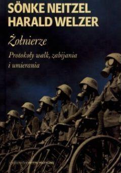 Żołnierze. Protokoły walk, zabijania i umierania, Sönke Neitzel, Harald Welzer (Krytyka Polityczna)