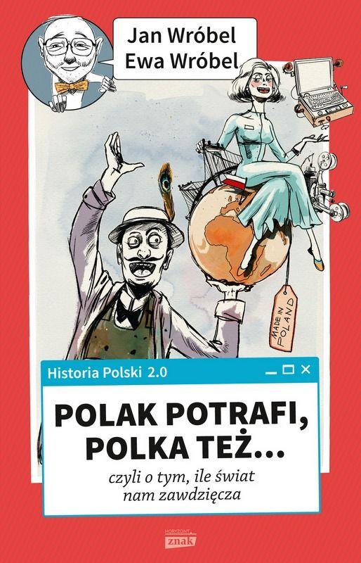 """Książka Jana i Ewy Wróblów """"Historia Polski 2.0: Polak potrafi, Polka też... czyli o tym, ile świat nam zawdzięcza"""" to druga część serii pokazującej, że o naszych dziejach można pisać pozytywnie i z humorem."""