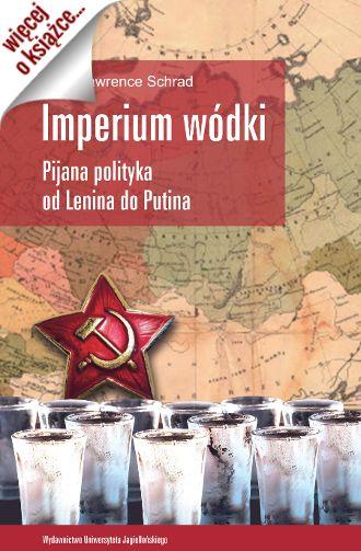 """""""Imperium wódki. Pijana polityka od Lenina do Putina"""" (WUJ 2015) Marka Lawrence'a Schrada to pasjonująca opowieść o skrywanych sekretach kremlowskiej polityki i rosyjskiego społeczeństwa."""