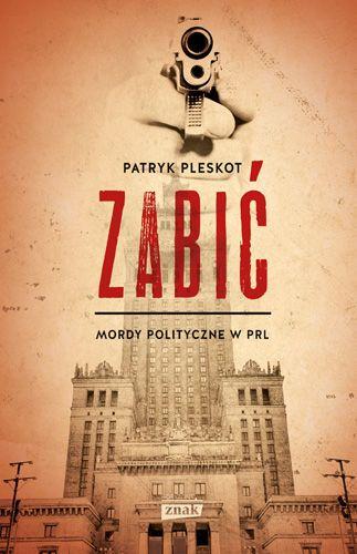 """W konkursie można wygrać jeden z trzech egzemplarzy książki Patryka Pleskota pt. """"Zabić. Mordy polityczne w PRL"""" (Znak Horyzont 2016)."""