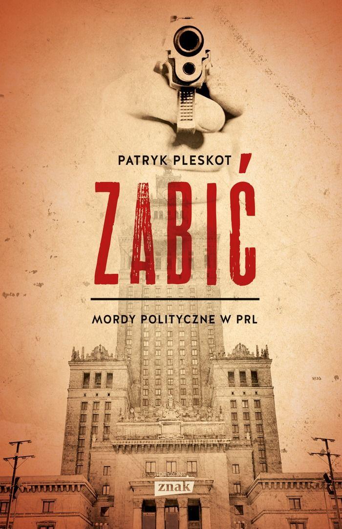 """Artykuł powstał m.in. na podstawie książki Patryka Pleskota """"Zabić. Mordy polityczne w PRL"""" (Znak Horyzont 2016)."""