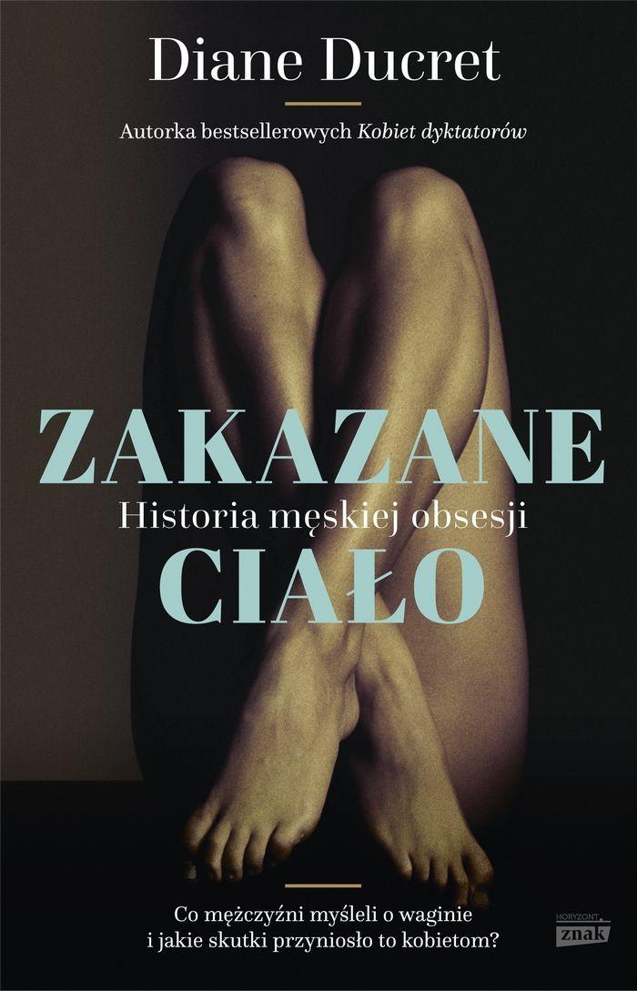 """W naszym konkursie do wygrania są trzy egzemplarze najnowszej książki Diane Ducret pt. """"Zakazane ciało. Historia męskiej obsesji"""" (Znak Horyzont 2016)."""