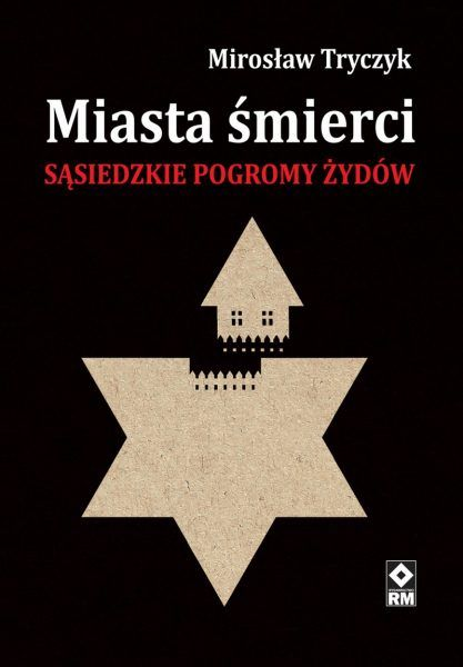 """Artykuł powstał m.in. na podstawie książki Mirosława Tryczyka """"Miasta śmierci. Sąsiedzkie pogromy Żydów""""."""