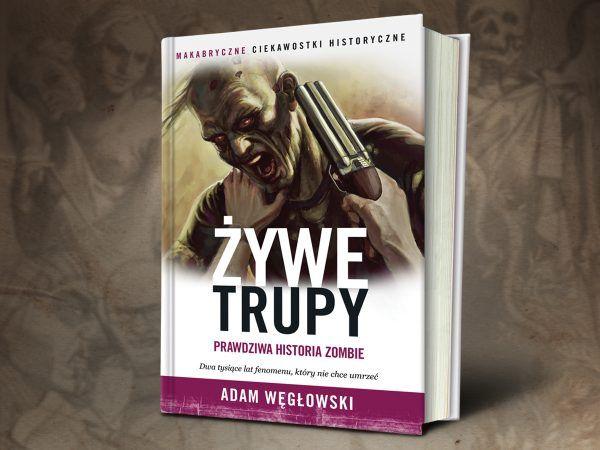 Prawda o żywych trupach jest dziwniejsza od fikcji. Poznasz ją dzięki książce Adama Węgłowskiego.