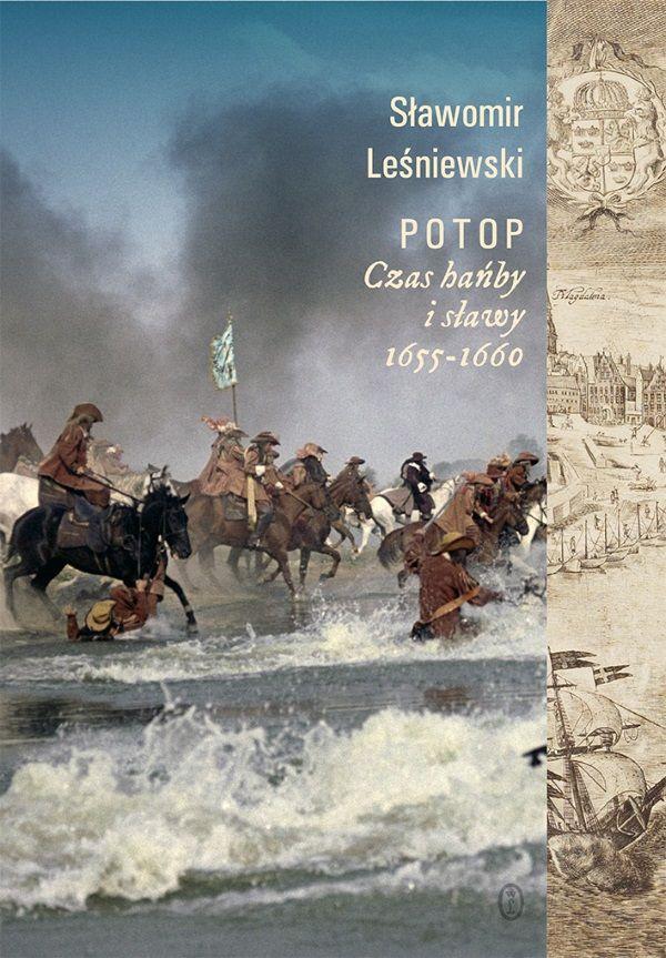 """Książka Sławomira Leśniewskiego """"Potop Czas hańby i sławy 1655-1660"""", która ukazała się właśnie nakładem Wydawnictwa Literackiego to niezwykła opowieść."""