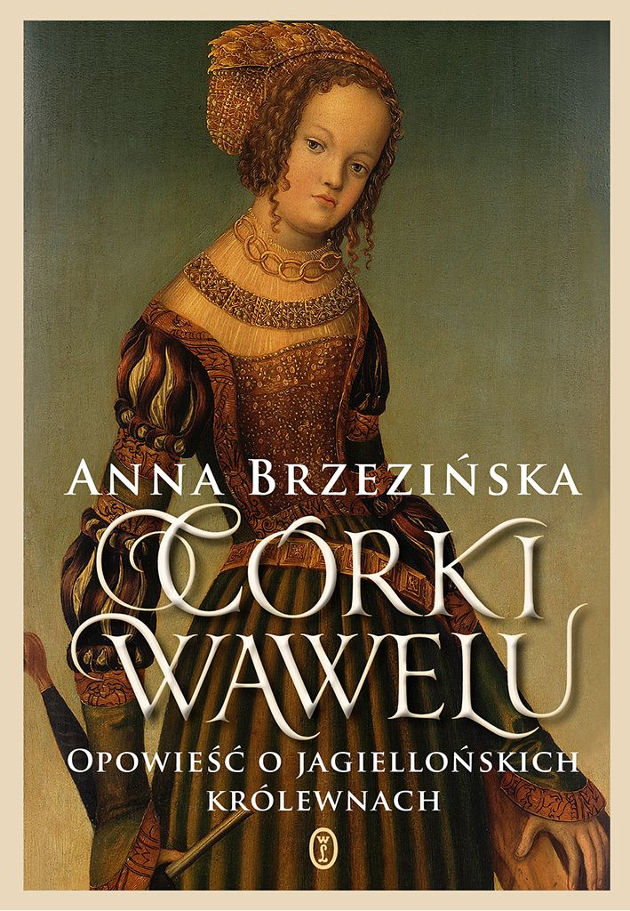 """Najnowsza książka Anny Brzezińskiej """"Córki Wawelu"""" (Wydawnictwo Literackie 2017) to opowieść o Polsce Jagiellonów oczami kobiet. To one odegrały największą rolę w historii kreowanej przez mężczyzn."""