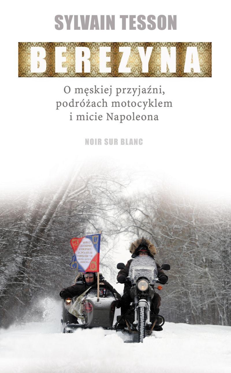 """Artykuł powstał między innymi w oparciu o książkę Sylvaina Tessona zatytułowaną """"Berezyna. O męskiej przyjaźni, podróżach motocyklem i micie Napoleona"""" (Wyd. Noir sur Blanc 2017)."""