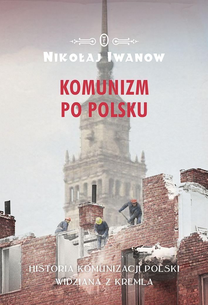 """Poznaj metody jakimi Stalin próbował podporządkować sobie Polskę oraz powody, dla których jego polityka nie dała trwałych efektów dzięki najnowszej książce Nikołaja Iwanowa """"Komunizm po polsku"""" (Wydawnictwo Literackie 2017)."""