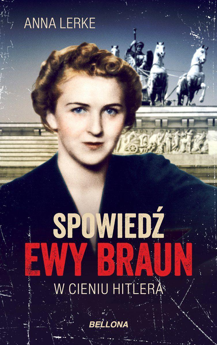 """Inspiracją do napisania tego artykułu stała się książka """"Spowiedź Ewy Braun. W cieniu Hitlera"""" (Bellona 2018)."""