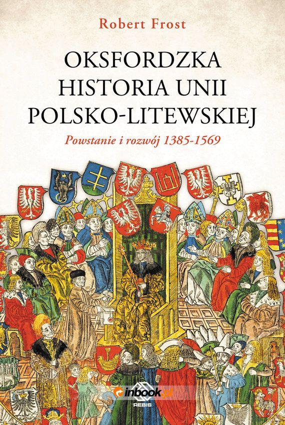Artykuł powstał w oparciu o książkę Roberta Frosta pt. Oksfordzka historia unii polsko-litewskiej (Rebis 2018). Do kupienia w Empiku.