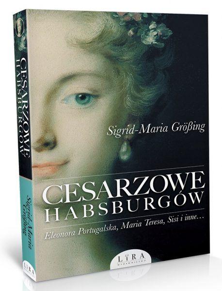 """O trudnych losach austriackich władczyń przeczytasz w książce Sigrid-Marii Großing """"Cesarzowe Habsburgów"""", która właśnie ukazała się nakładem Wydawnictwa Lira."""