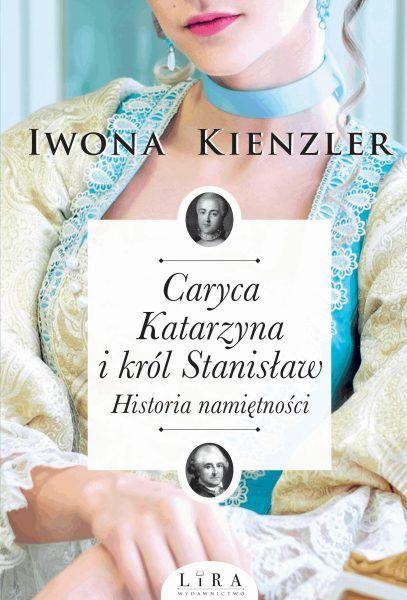 """O niezwykłym romansie, który zmienił losy naszego kraju, przeczytacie w książce Iwony Kienzler """"Caryca Katarzyna i król Stanisław. Historia namiętności"""", która ukazała się nakładem wydawnictwa Lira."""