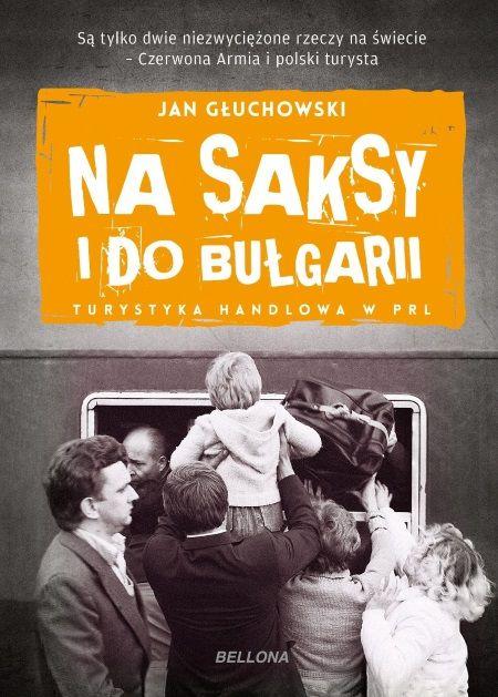 """Artykuł powstał na podstawie książki Jana Głuchowskiego """"Na saksy i do Bułgarii"""", która właśnie ukazała się nakładem wydawnictwa Bellona."""