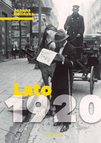 Artykuł stanowi fragment książki Joanny Rolińskiej Lato 1920, która właśnie ukazała się na rynku nakładem wydawnictwa Bellona
