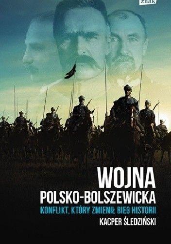 Książka Wojna polsko bolszewicka. Konflikt, który zmienił bieg historii właśnie ukazała się na rynku nakładem wydawnictwa Znak Horyzont
