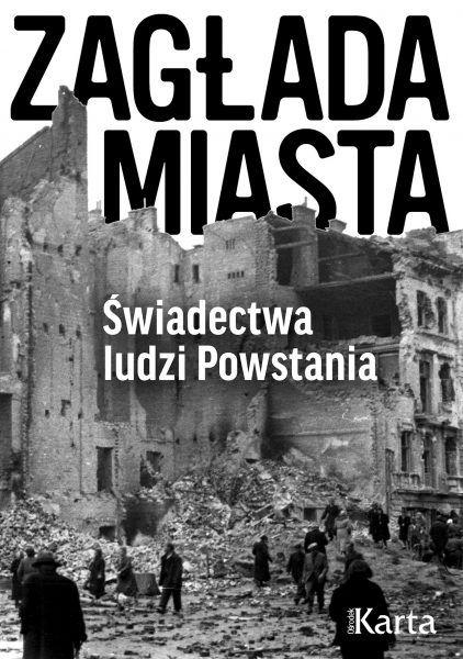 Artykuł stanowi fragment książki Zagłada Miasta. Świadectwa ludzi powstania, która własnie ukazała się na rynku nakładem wydawnictwa Ośrodek KARTA