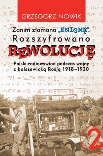 Zanim złamano ENIGMĘ rozszyfrowano REWOLUCJĘ Polski radiowywiad podczas wojny z bolszewicką Rosją 1918 1920 to książka kultowa