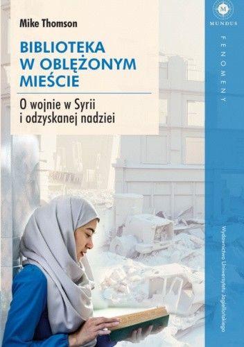 Tekst stanowi fragment książki Mike'a Thomsona Biblioteka w oblężonym mieście. O wojnie w Syrii i odzyskanej nadziei, która ukazała się właśnie nakładem Wydawnictwa Uniwersytetu Jagiellońskiego.