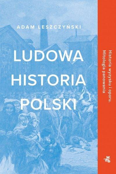 """""""Ludowa historia Polski"""" Adama Leszczyńskiego to dzieje Polski napisane z perspektywy zwyczajnych mieszkańców naszego kraju."""