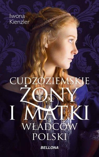 """Tekst stanowi fragment książki Iwony Kienzler """"Cudzoziemskie żony i matki władców Polski"""", która ukazała się właśnie nakładem wydawnictwa Bellona."""