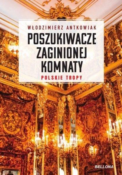 """Tekst stanowi fragment książki Włodzimierza Antkowiaka """"Poszukiwacze zaginionej komnaty"""", która ukazała się właśnie nakładem wydawnictwa Bellona."""