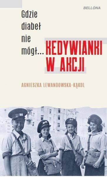 """Tekst stanowi fragment książki Agnieszki Lewandowskiej-Kąkol """"Gdzie diabeł nie mógł… Kedywianki w akcji"""", która ukazała się właśnie nakładem wydawnictwa Bellona."""